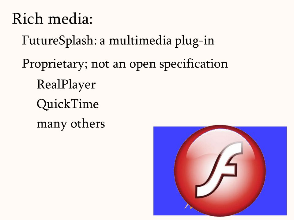 FutureSplash: a multimedia plug-in Proprietary; not an open specification RealPlayer QuickTime many others Rich media: 19