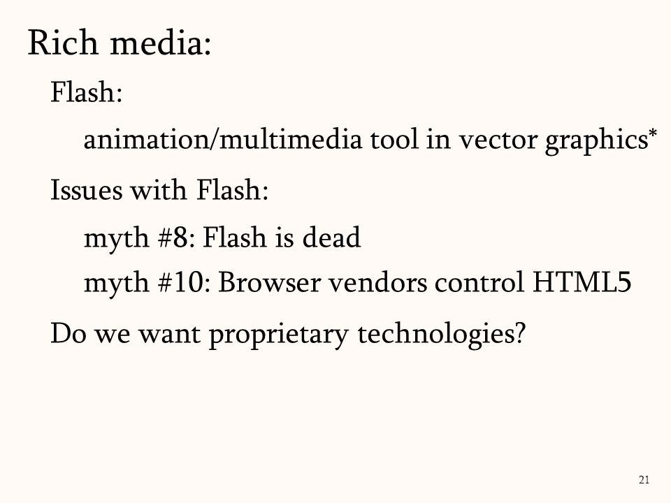 Rich media: 21 Flash: animation/multimedia tool in vector graphics* Issues with Flash: myth #8: Flash is dead myth #10: Browser vendors control HTML5