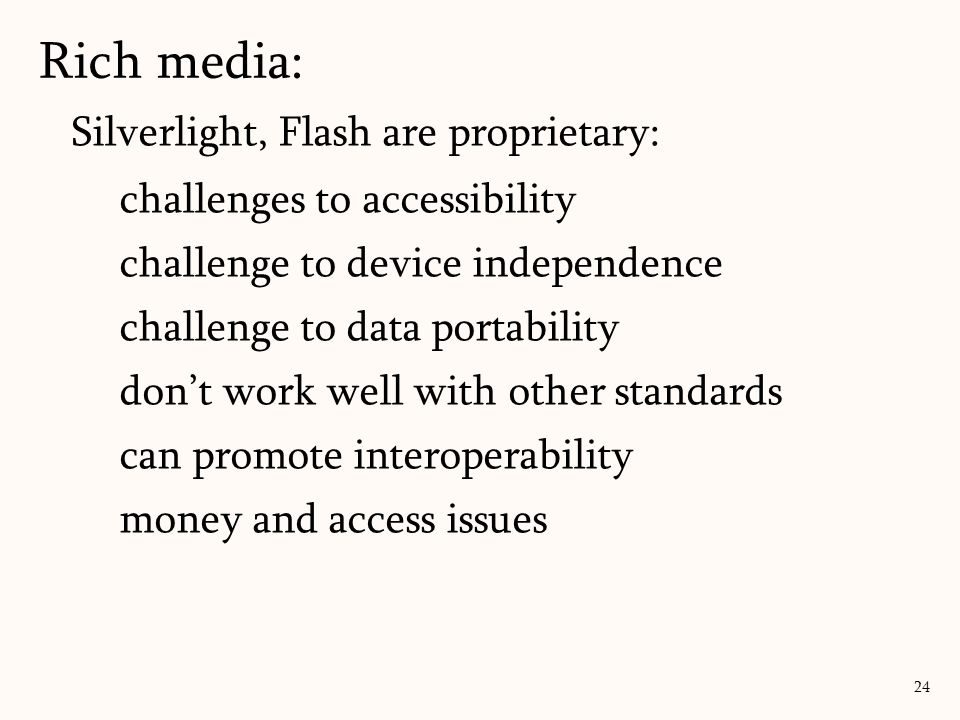 Rich media: 24 Silverlight, Flash are proprietary: challenges to accessibility challenge to device independence challenge to data portability don't wo