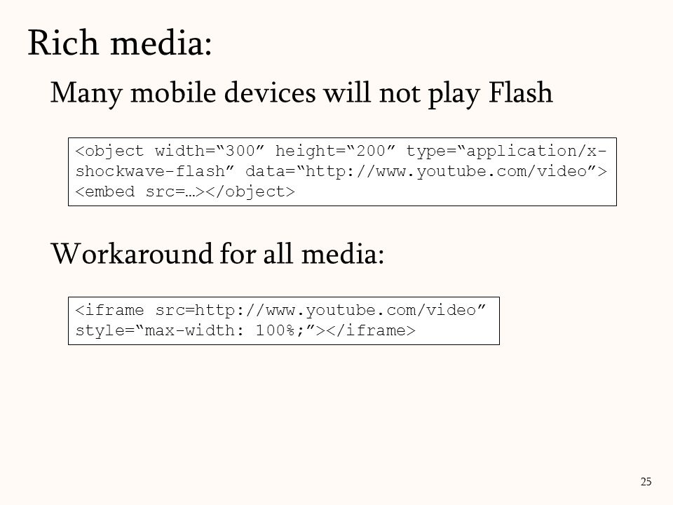 """Rich media: 25 Many mobile devices will not play Flash Workaround for all media: <iframe src=http://www.youtube.com/video"""" style=""""max-width: 100%;"""">"""