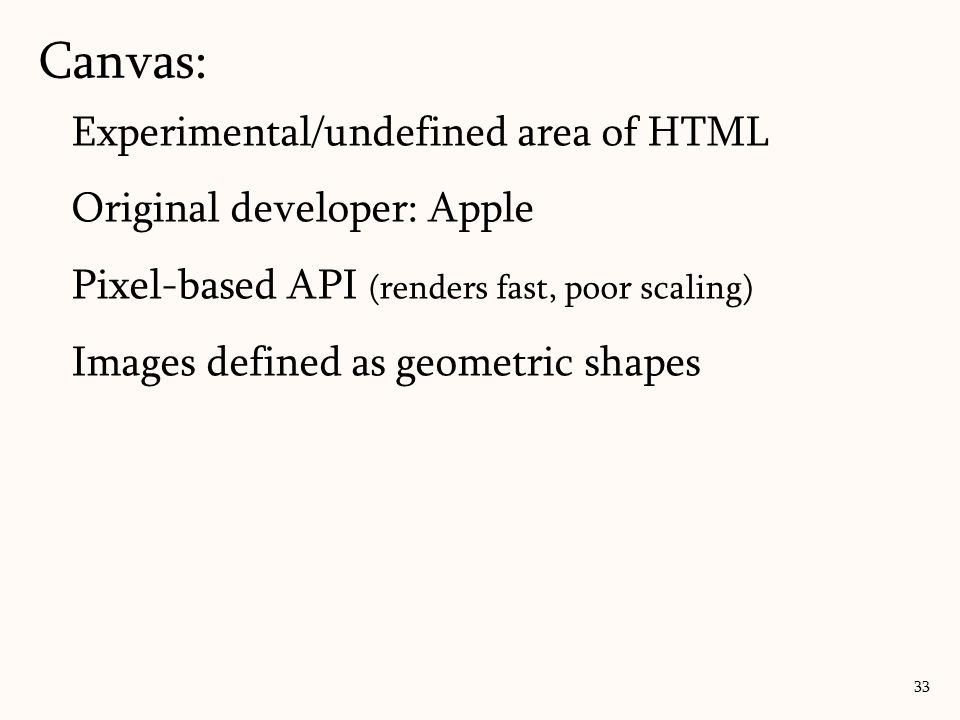 Canvas: 33 Experimental/undefined area of HTML Original developer: Apple Pixel-based API (renders fast, poor scaling) Images defined as geometric shap