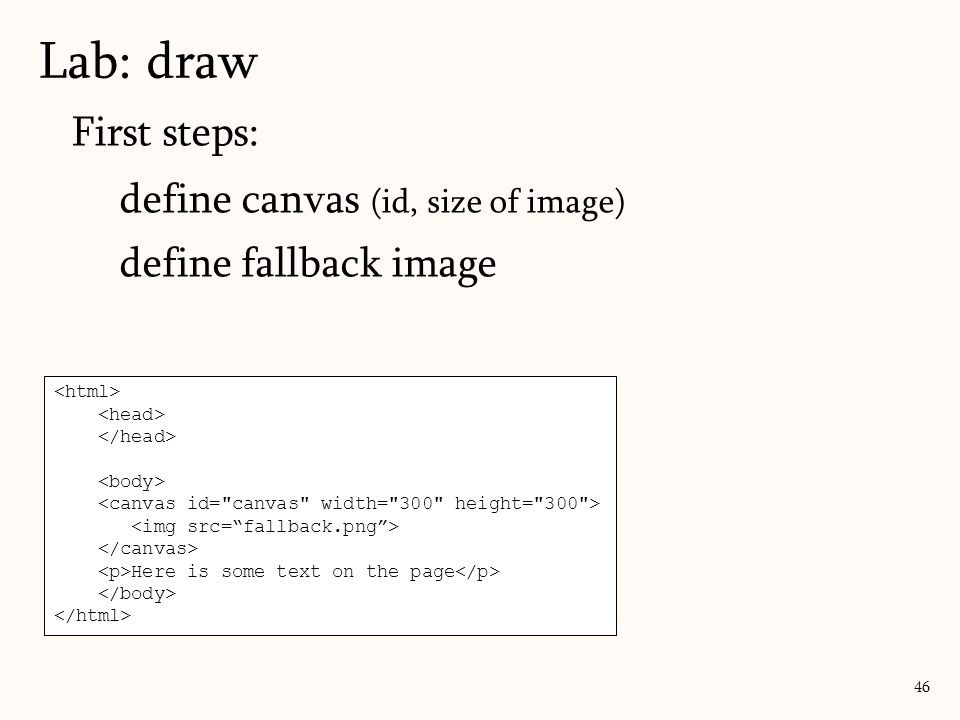 Lab: draw 46 Here is some text on the page First steps: define canvas (id, size of image) define fallback image