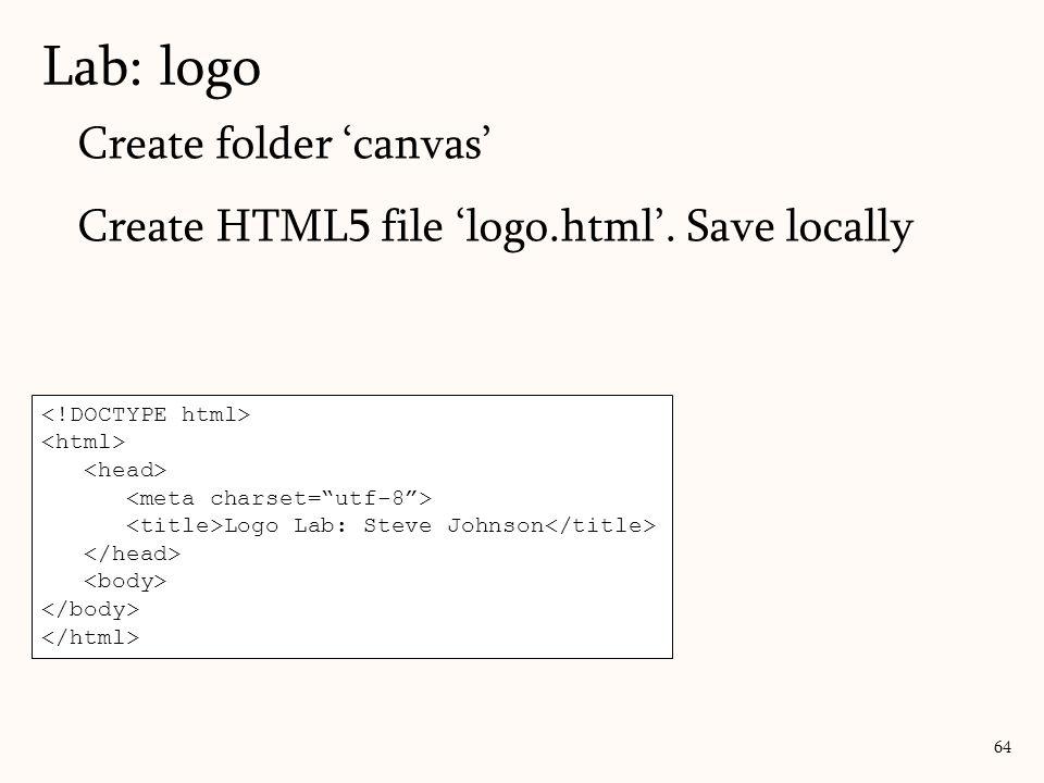 Create folder 'canvas' Create HTML5 file 'logo.html'. Save locally Lab: logo 64 Logo Lab: Steve Johnson
