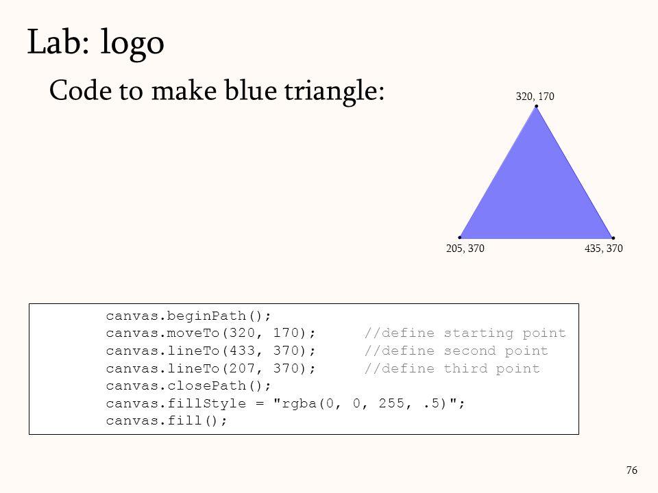 Code to make blue triangle: Lab: logo 76 canvas.beginPath(); canvas.moveTo(320, 170);//define starting point canvas.lineTo(433, 370);//define second p