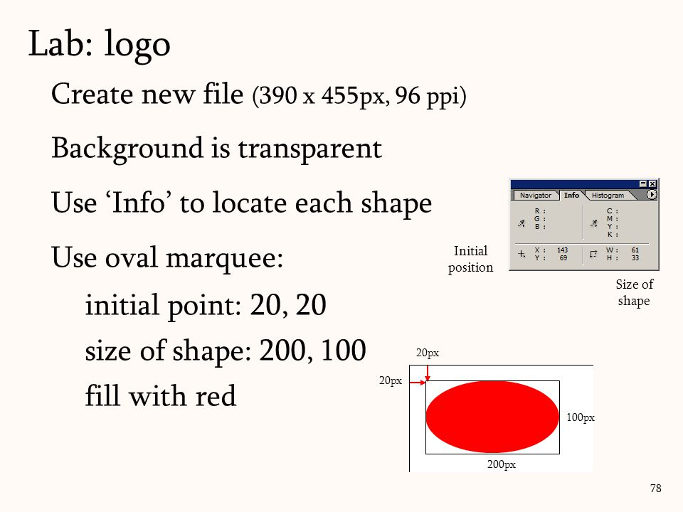 Create new file (390 x 455px, 96 ppi) Background is transparent Use 'Info' to locate each shape Use oval marquee: initial point: 20, 20 size of shape:
