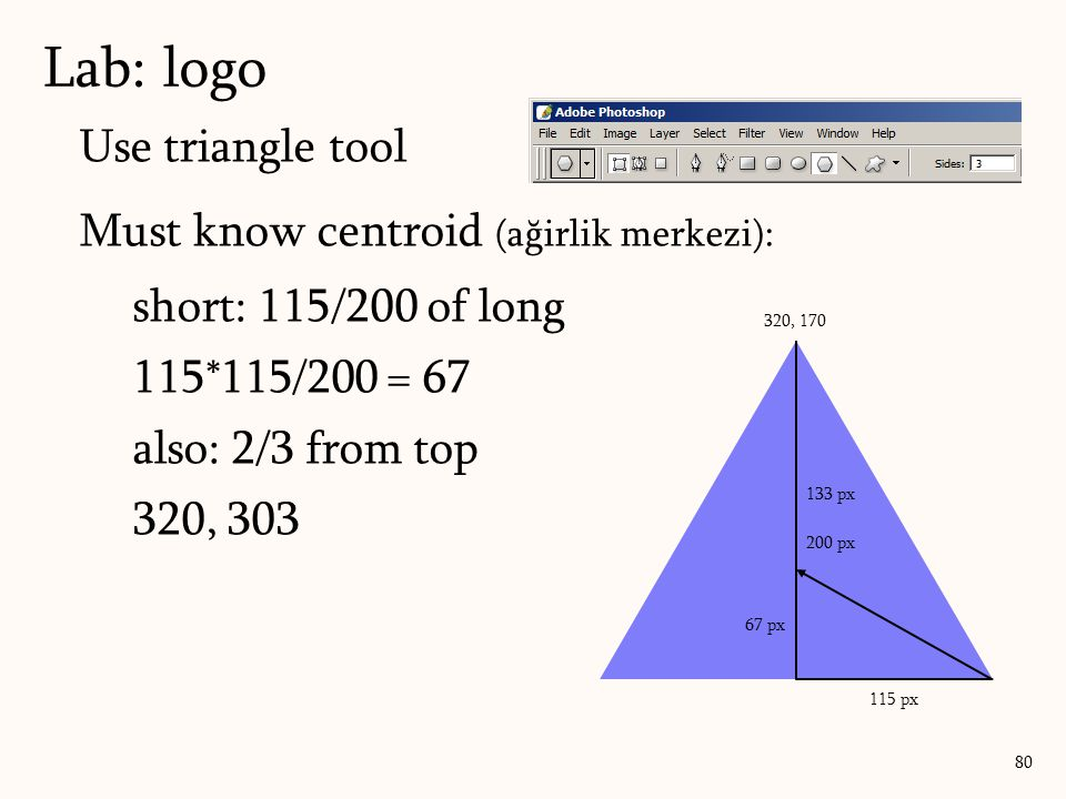 Use triangle tool Must know centroid (ağirlik merkezi): short: 115/200 of long 115*115/200 = 67 also: 2/3 from top 320, 303 Lab: logo 80 200 px 115 px