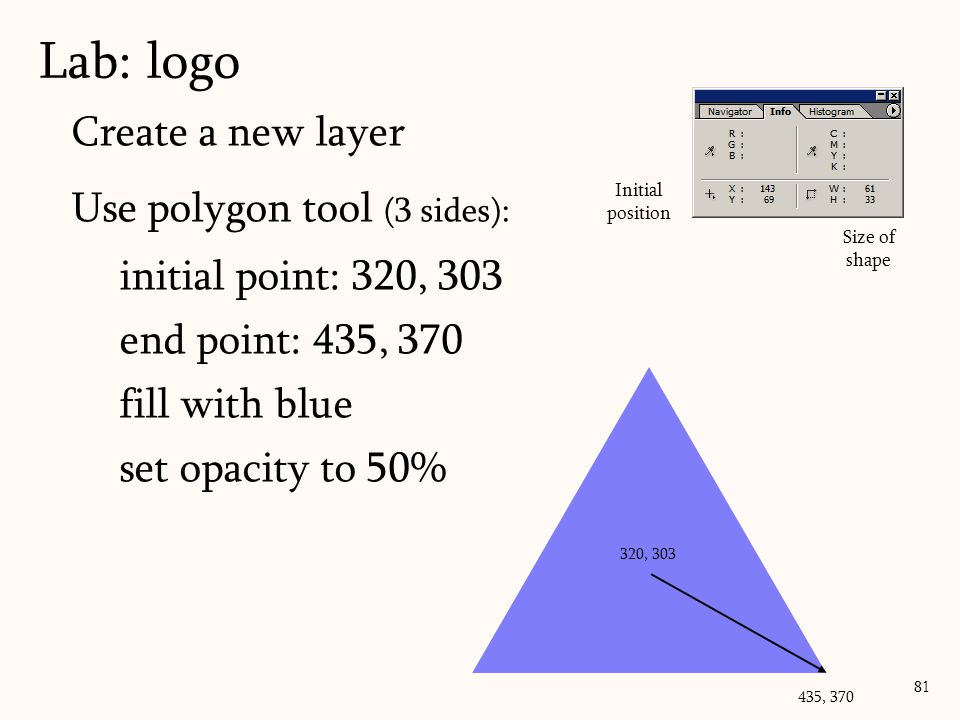 Create a new layer Use polygon tool (3 sides): initial point: 320, 303 end point: 435, 370 fill with blue set opacity to 50% Lab: logo 81 Initial posi