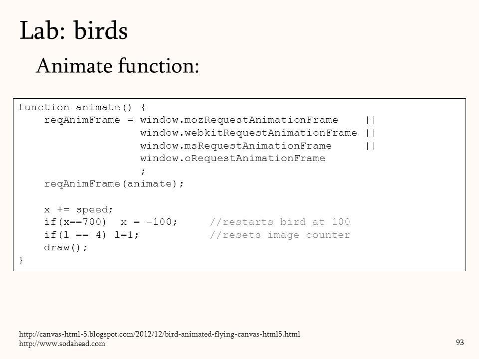 Animate function: Lab: birds 93 function animate() { reqAnimFrame = window.mozRequestAnimationFrame || window.webkitRequestAnimationFrame || window.ms