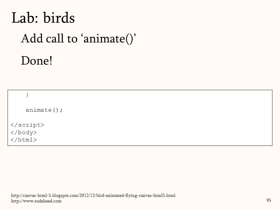 Add call to 'animate()' Done! Lab: birds 95 } animate(); http://canvas-html-5.blogspot.com/2012/12/bird-animated-flying-canvas-html5.html http://www.s