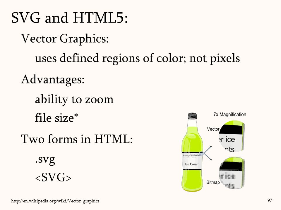 SVG and HTML5: 97 Vector Graphics: uses defined regions of color; not pixels Advantages: ability to zoom file size* Two forms in HTML:.svg http://en.w