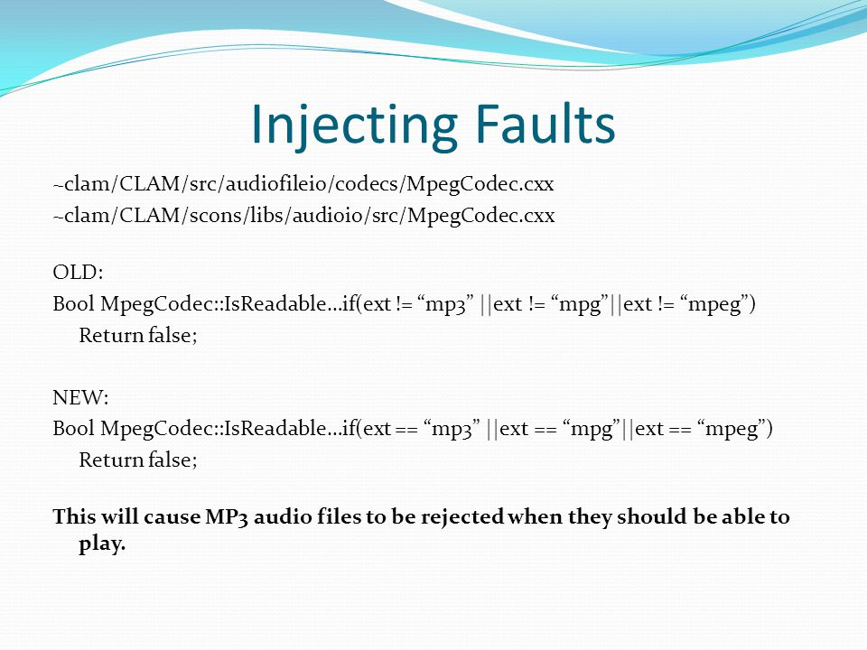 Injecting Faults ~clam/CLAM/src/audiofileio/codecs/MpegCodec.cxx ~clam/CLAM/scons/libs/audioio/src/MpegCodec.cxx OLD: Bool MpegCodec::IsReadable…if(ext != mp3 ||ext != mpg ||ext != mpeg ) Return false; NEW: Bool MpegCodec::IsReadable…if(ext == mp3 ||ext == mpg ||ext == mpeg ) Return false; This will cause MP3 audio files to be rejected when they should be able to play.