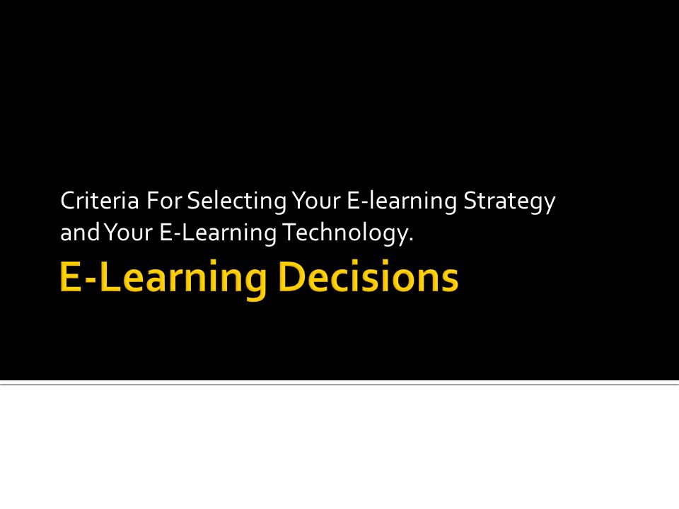 Criteria For Selecting Your E-learning Strategy and Your E-Learning Technology.
