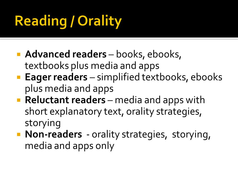  Advanced readers – books, ebooks, textbooks plus media and apps  Eager readers – simplified textbooks, ebooks plus media and apps  Reluctant readers – media and apps with short explanatory text, orality strategies, storying  Non-readers - orality strategies, storying, media and apps only