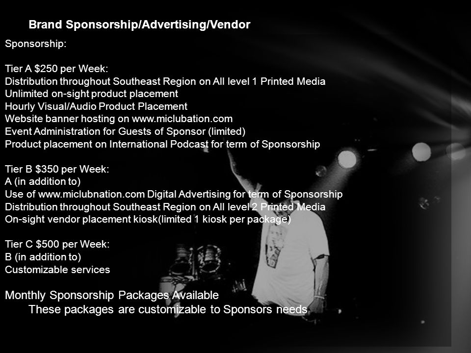 Brand Sponsorship/Advertising/Vendor Advertisers: Tier A Weekly $750: Sponsorship Tier C + Broadcast Radio Product Placement for term of Advertiser agreement Customizable Product Placement options Tier B monthly $2500: Sponsorship Tier A+ custom