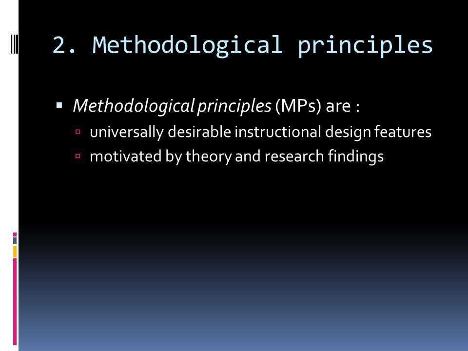 2. Methodological principles  Methodological principles (MPs) are :  universally desirable instructional design features  motivated by theory and r