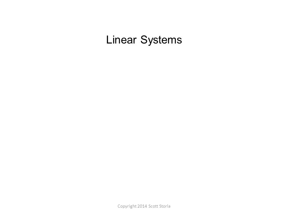 Linear Systems Copyright 2014 Scott Storla