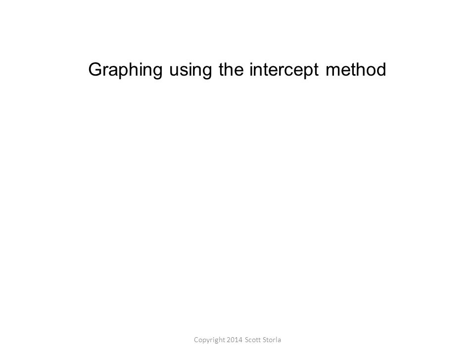 Graphing using the intercept method Copyright 2014 Scott Storla