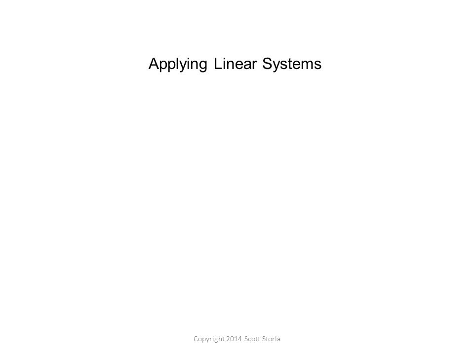 Applying Linear Systems Copyright 2014 Scott Storla