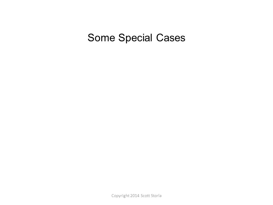 Some Special Cases Copyright 2014 Scott Storla