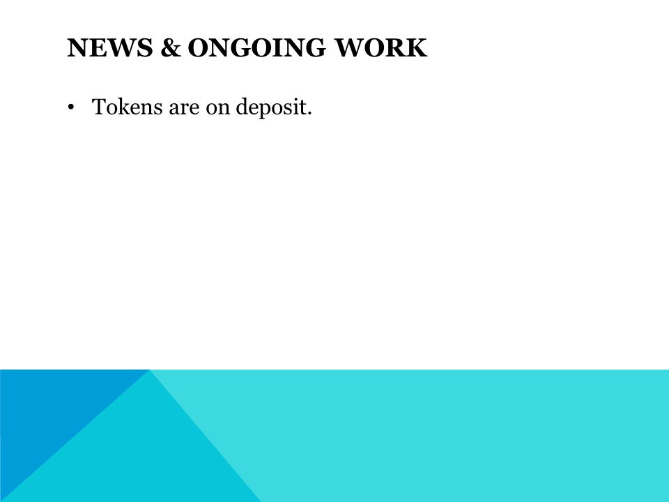 NEWS & ONGOING WORK Tokens are on deposit.