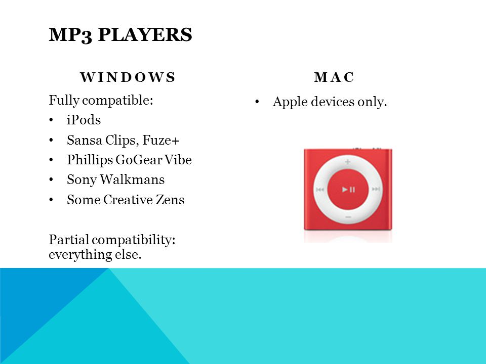 MP3 PLAYERS WINDOWS Fully compatible: iPods Sansa Clips, Fuze+ Phillips GoGear Vibe Sony Walkmans Some Creative Zens Partial compatibility: everything else.