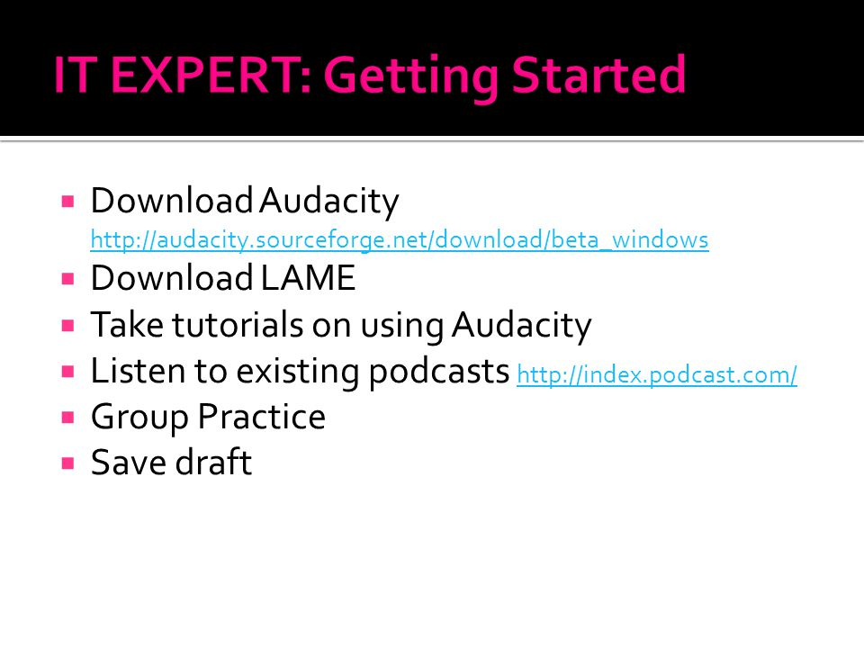  Download Audacity http://audacity.sourceforge.net/download/beta_windows http://audacity.sourceforge.net/download/beta_windows  Download LAME  Take tutorials on using Audacity  Listen to existing podcasts http://index.podcast.com/ http://index.podcast.com/  Group Practice  Save draft