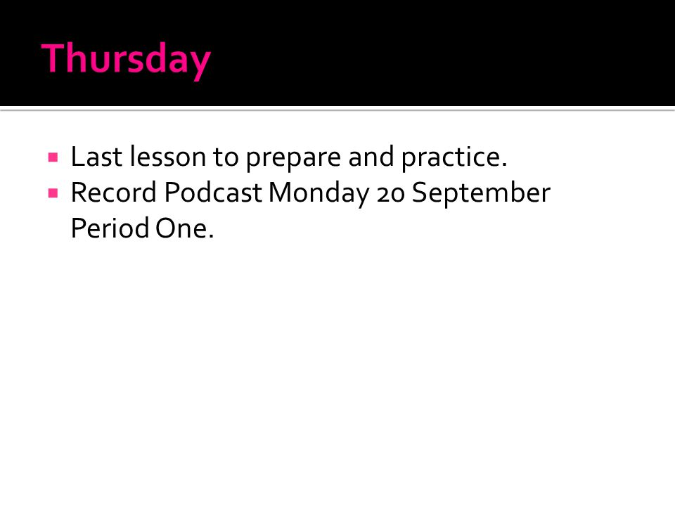  Last lesson to prepare and practice.  Record Podcast Monday 20 September Period One.