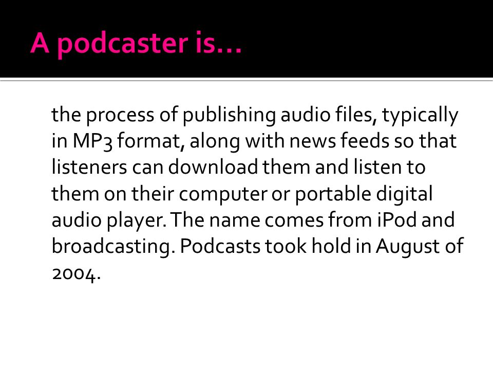 the process of publishing audio files, typically in MP3 format, along with news feeds so that listeners can download them and listen to them on their computer or portable digital audio player.