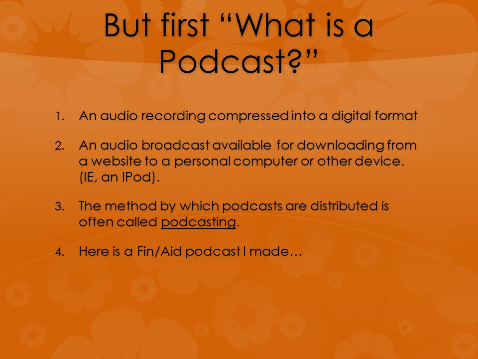 But first What is a Podcast 1. An audio recording compressed into a digital format 2.