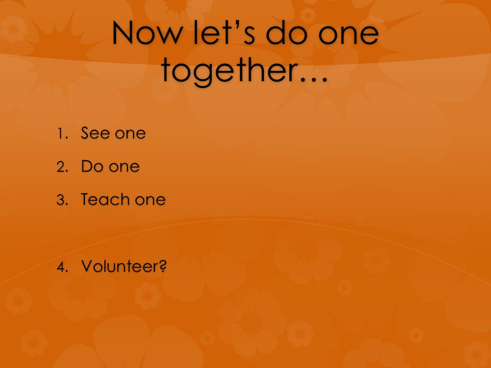Now let's do one together… 1. See one 2. Do one 3. Teach one 4. Volunteer