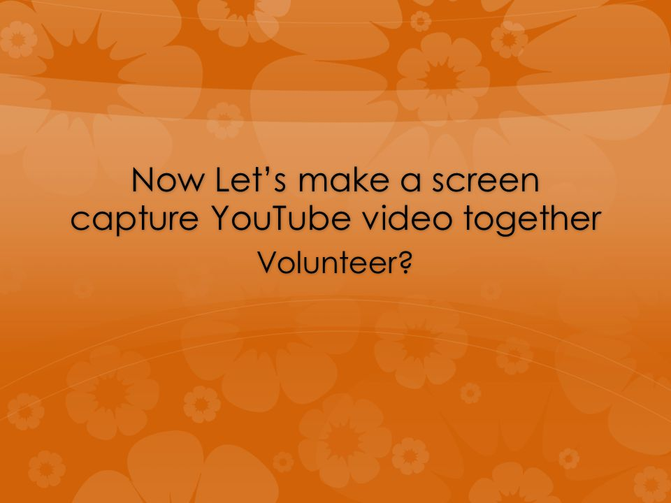 Now Let's make a screen capture YouTube video together Volunteer