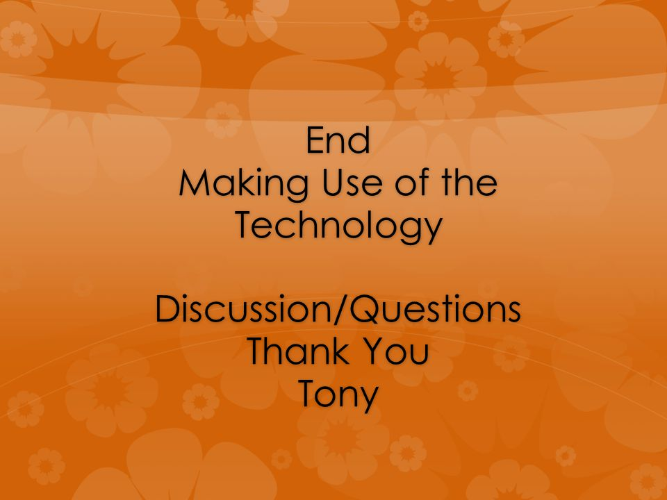 End Making Use of the Technology Discussion/Questions Thank You Tony