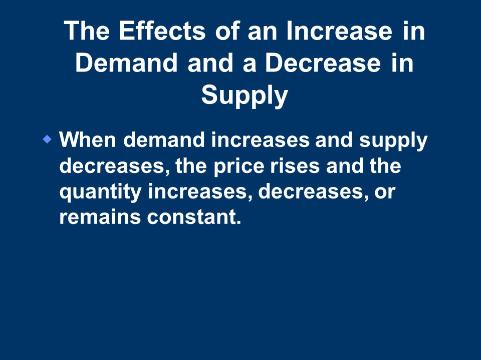 The Effects of an Increase in Demand and a Decrease in Supply  When demand increases and supply decreases, the price rises and the quantity increases, decreases, or remains constant.
