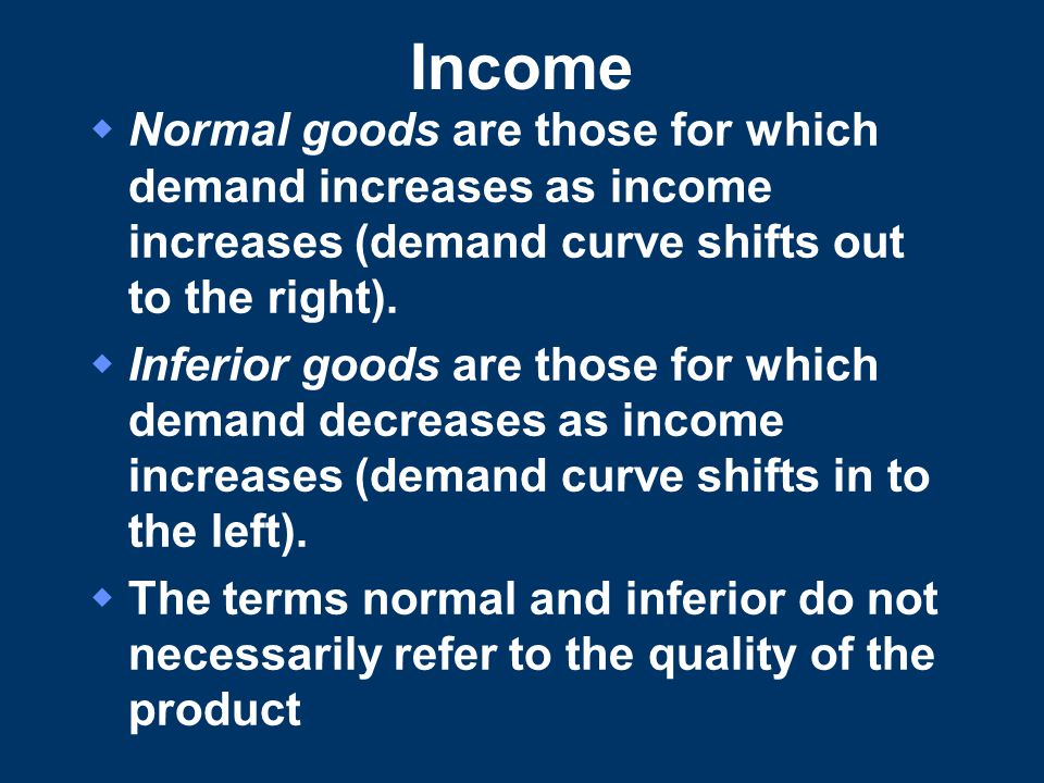 Income  Normal goods are those for which demand increases as income increases (demand curve shifts out to the right).