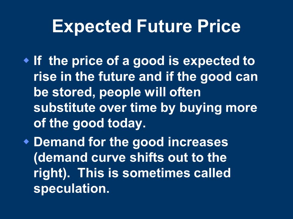 Expected Future Price  If the price of a good is expected to rise in the future and if the good can be stored, people will often substitute over time by buying more of the good today.
