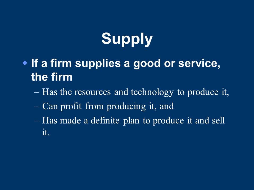 Supply  If a firm supplies a good or service, the firm –Has the resources and technology to produce it, –Can profit from producing it, and –Has made a definite plan to produce it and sell it.