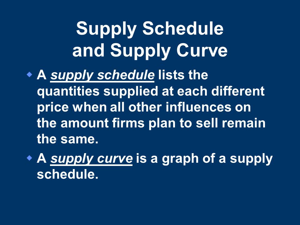 Supply Schedule and Supply Curve  A supply schedule lists the quantities supplied at each different price when all other influences on the amount firms plan to sell remain the same.