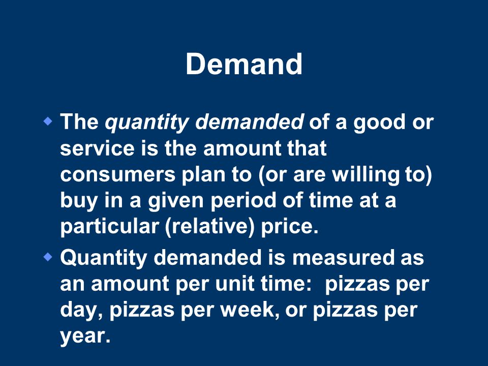 Demand  The quantity demanded of a good or service is the amount that consumers plan to (or are willing to) buy in a given period of time at a particular (relative) price.