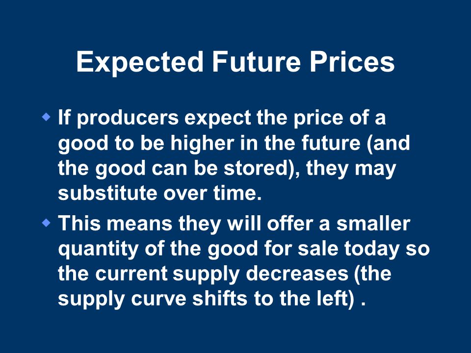 Expected Future Prices  If producers expect the price of a good to be higher in the future (and the good can be stored), they may substitute over time.