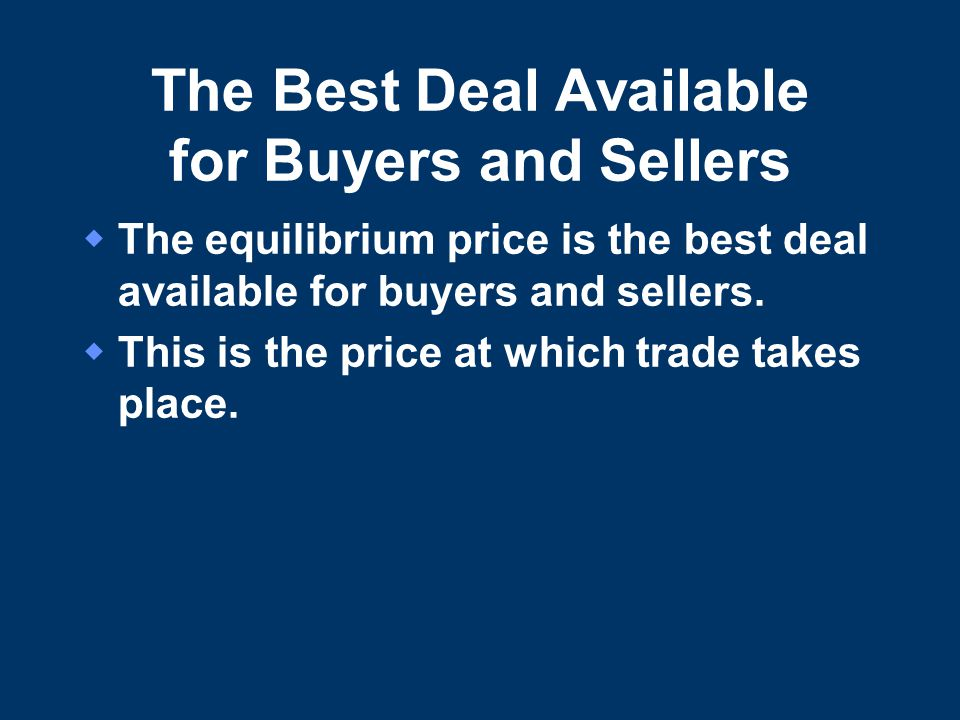 The Best Deal Available for Buyers and Sellers  The equilibrium price is the best deal available for buyers and sellers.