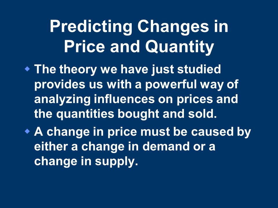 Predicting Changes in Price and Quantity  The theory we have just studied provides us with a powerful way of analyzing influences on prices and the quantities bought and sold.