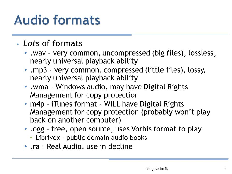 Lots of formats.wav – very common, uncompressed (big files), lossless, nearly universal playback ability.mp3 – very common, compressed (little files), lossy, nearly universal playback ability.wma – Windows audio, may have Digital Rights Management for copy protection m4p – iTunes format – WILL have Digital Rights Management for copy protection (probably won't play back on another computer).ogg – free, open source, uses Vorbis format to play Librivox – public domain audio books.ra – Real Audio, use in decline 3Using Audacity
