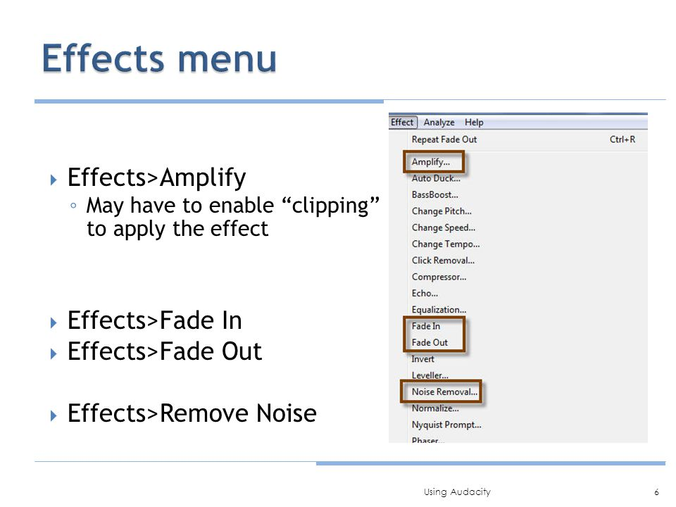 " Effects>Amplify ◦ May have to enable ""clipping"" to apply the effect  Effects>Fade In  Effects>Fade Out  Effects>Remove Noise 6Using Audacity"