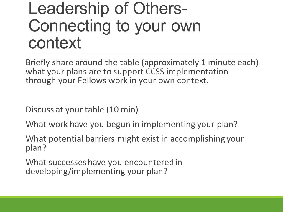 Leadership of Others- Connecting to your own context Briefly share around the table (approximately 1 minute each) what your plans are to support CCSS implementation through your Fellows work in your own context.