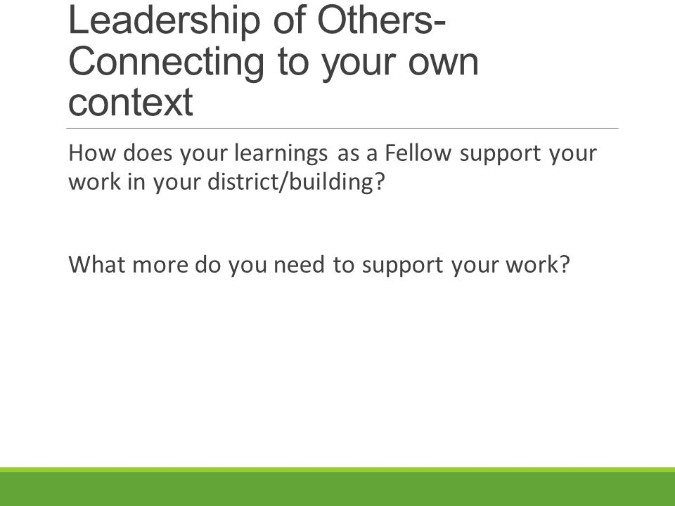 Leadership of Others- Connecting to your own context How does your learnings as a Fellow support your work in your district/building.