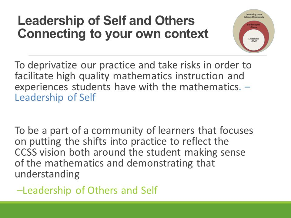 Leadership of Self and Others Connecting to your own context To deprivatize our practice and take risks in order to facilitate high quality mathematics instruction and experiences students have with the mathematics.