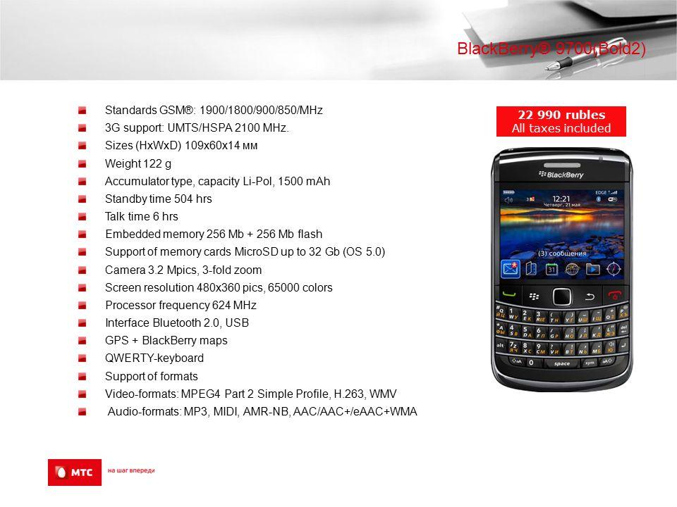 BlackBerry® 9700(Bold2) Standards GSM®: 1900/1800/900/850/MHz 3G support: UMTS/HSPA 2100 MHz. Sizes (HxWxD) 109x60x14 мм Weight 122 g Accumulator type