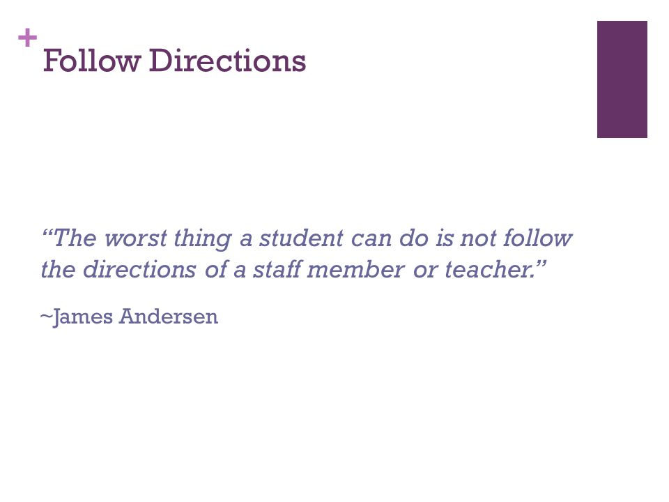 + Follow Directions The worst thing a student can do is not follow the directions of a staff member or teacher. ~James Andersen