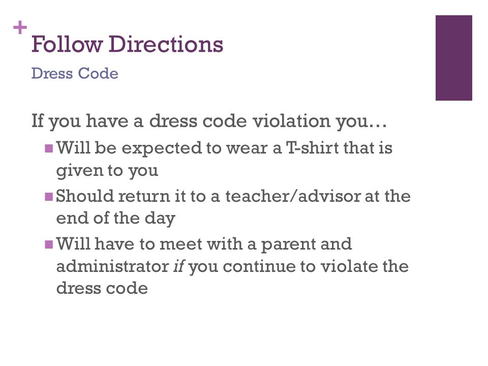 + Follow Directions If you have a dress code violation you… Will be expected to wear a T-shirt that is given to you Should return it to a teacher/advisor at the end of the day Will have to meet with a parent and administrator if you continue to violate the dress code Dress Code