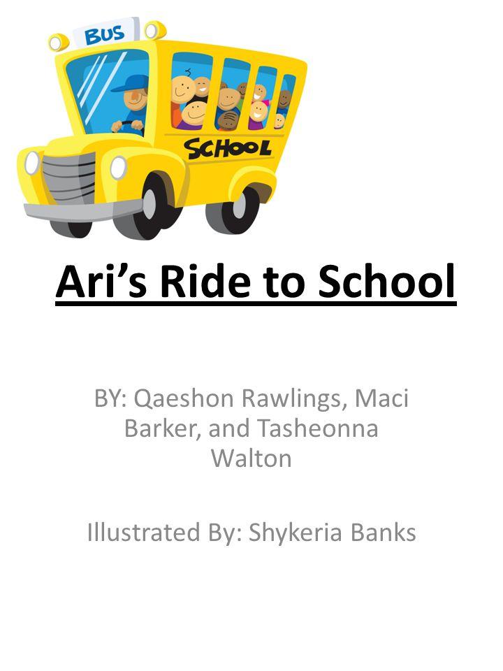 Ari's Ride to School BY: Qaeshon Rawlings, Maci Barker, and Tasheonna Walton Illustrated By: Shykeria Banks